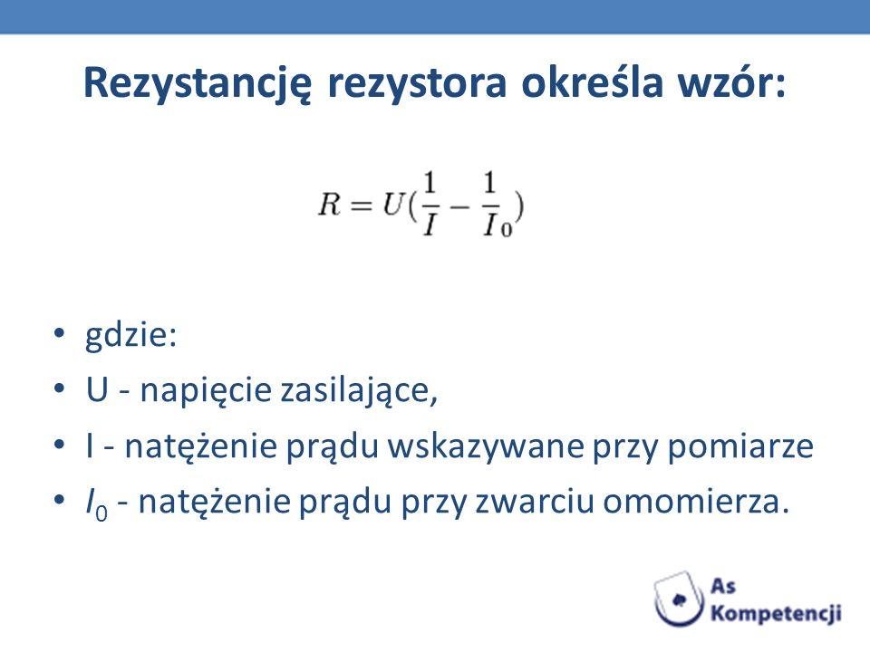 Rezystancję rezystora określa wzór: gdzie: U - napięcie zasilające, I - natężenie prądu wskazywane przy pomiarze I 0 - natężenie prądu przy zwarciu omomierza.