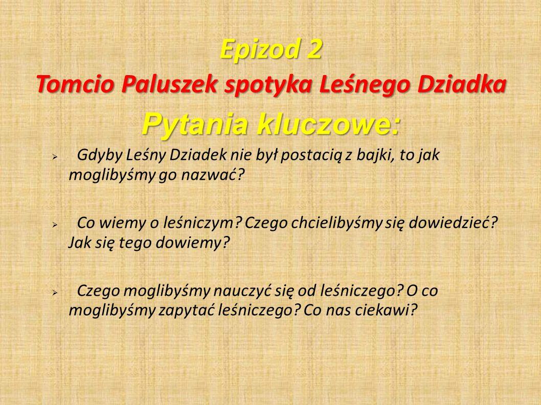 Epizod 2 Pytania kluczowe: Gdyby Leśny Dziadek nie był postacią z bajki, to jak moglibyśmy go nazwać? Co wiemy o leśniczym? Czego chcielibyśmy się dow