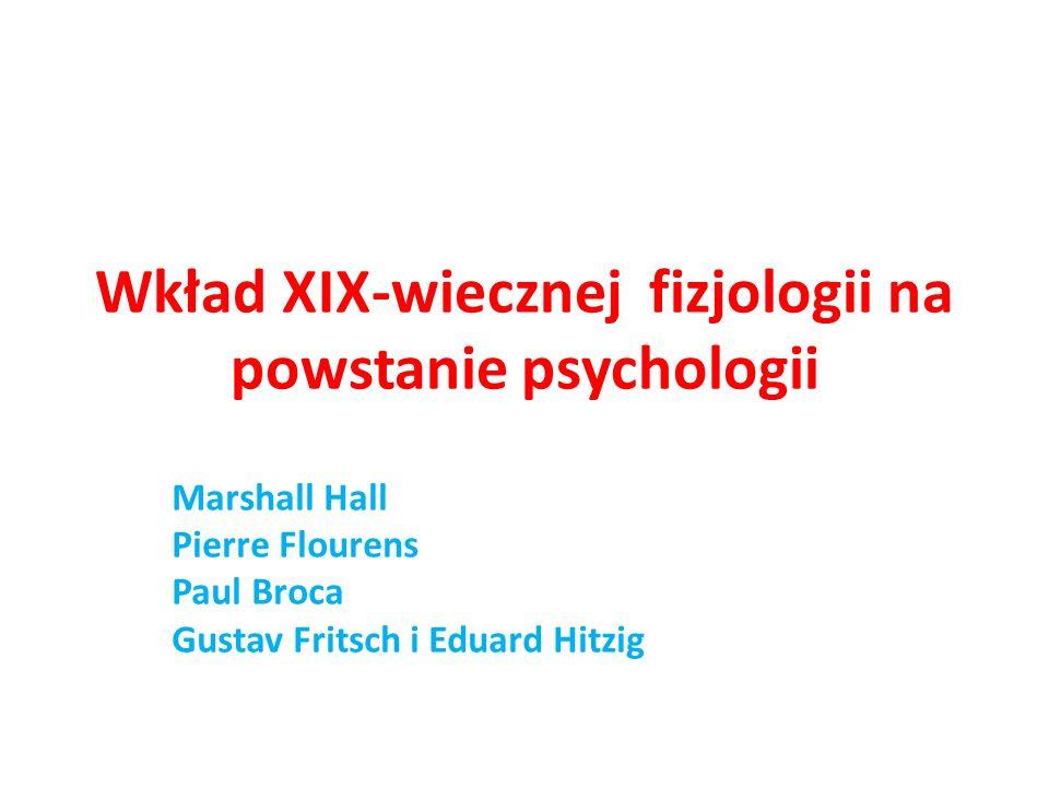Wkład XIX-wiecznej fizjologii na powstanie psychologii Marshall Hall Pierre Flourens Paul Broca Gustav Fritsch i Eduard Hitzig