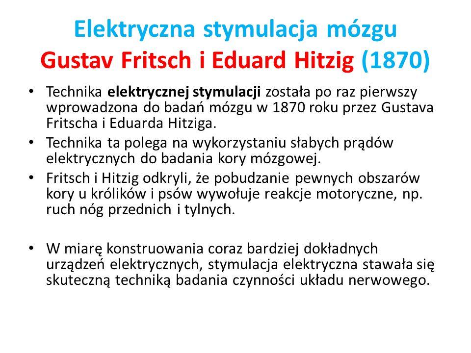 Elektryczna stymulacja mózgu Gustav Fritsch i Eduard Hitzig (1870) Technika elektrycznej stymulacji została po raz pierwszy wprowadzona do badań mózgu