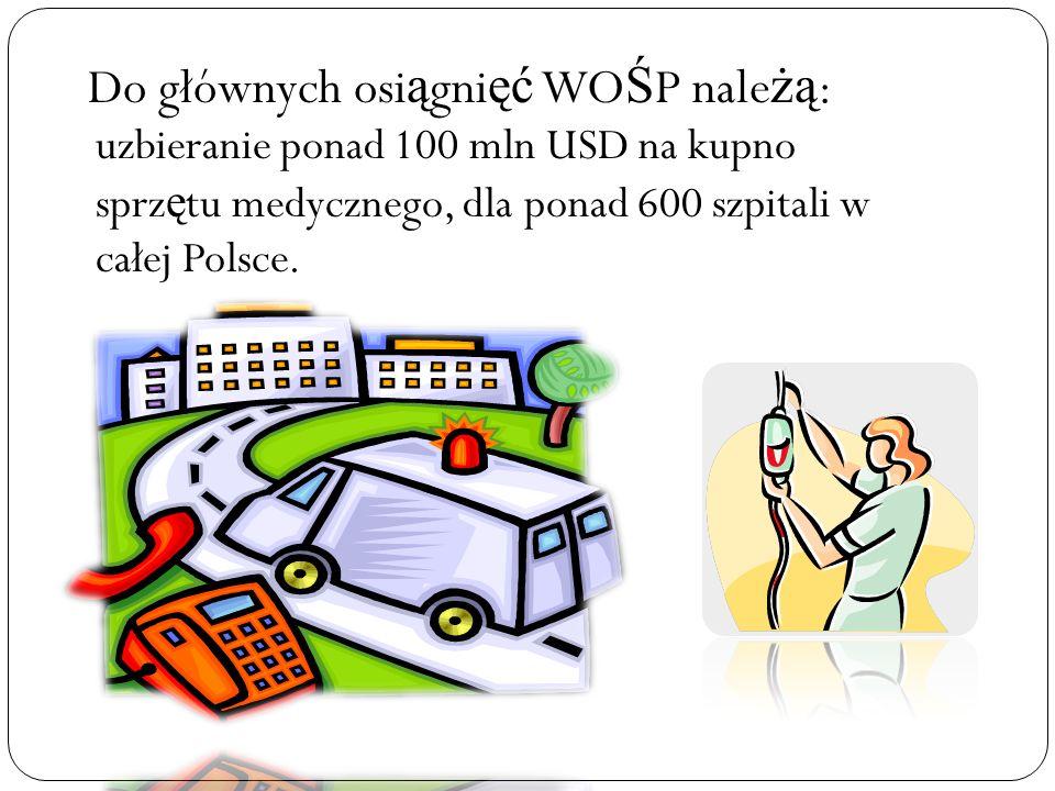 Do głównych osi ą gni ęć WO Ś P nale żą : uzbieranie ponad 100 mln USD na kupno sprz ę tu medycznego, dla ponad 600 szpitali w całej Polsce.