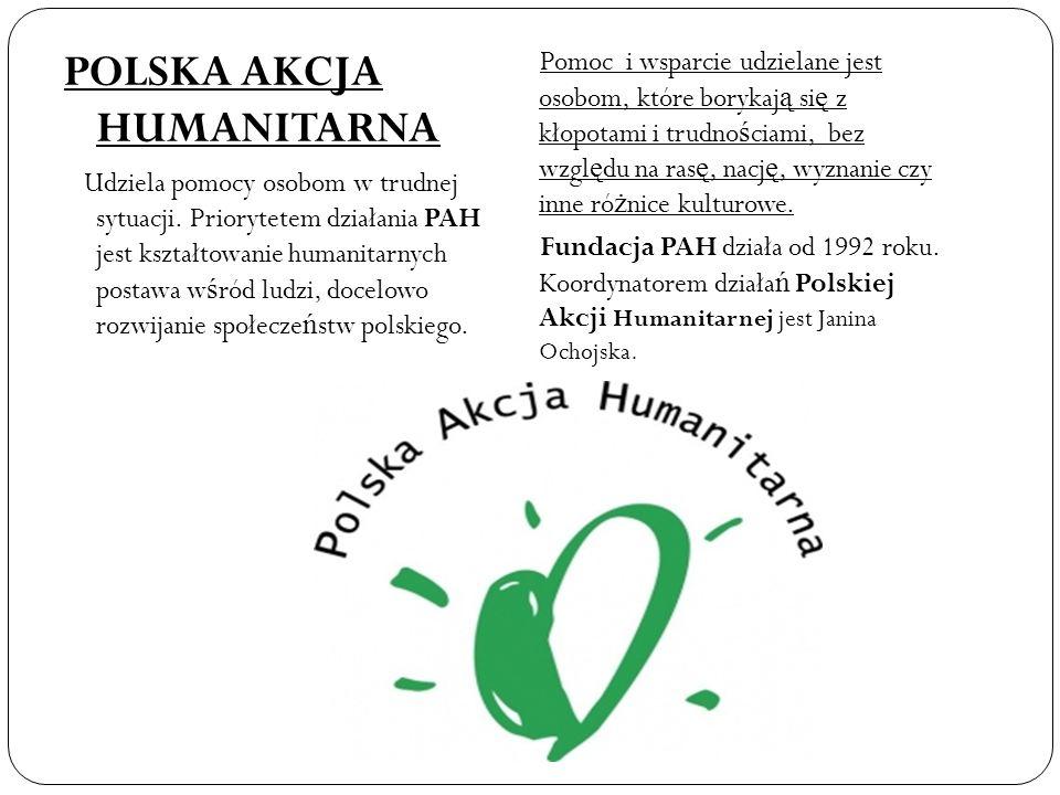 POLSKA AKCJA HUMANITARNA Udziela pomocy osobom w trudnej sytuacji. Priorytetem działania PAH jest kształtowanie humanitarnych postawa w ś ród ludzi, d