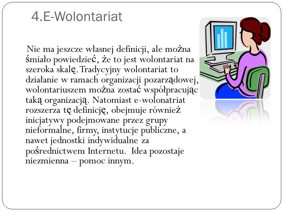 4.E-Wolontariat Nie ma jeszcze własnej definicji, ale mo ż na ś miało powiedzie ć, ż e to jest wolontariat na szeroka skal ę. Tradycyjny wolontariat t