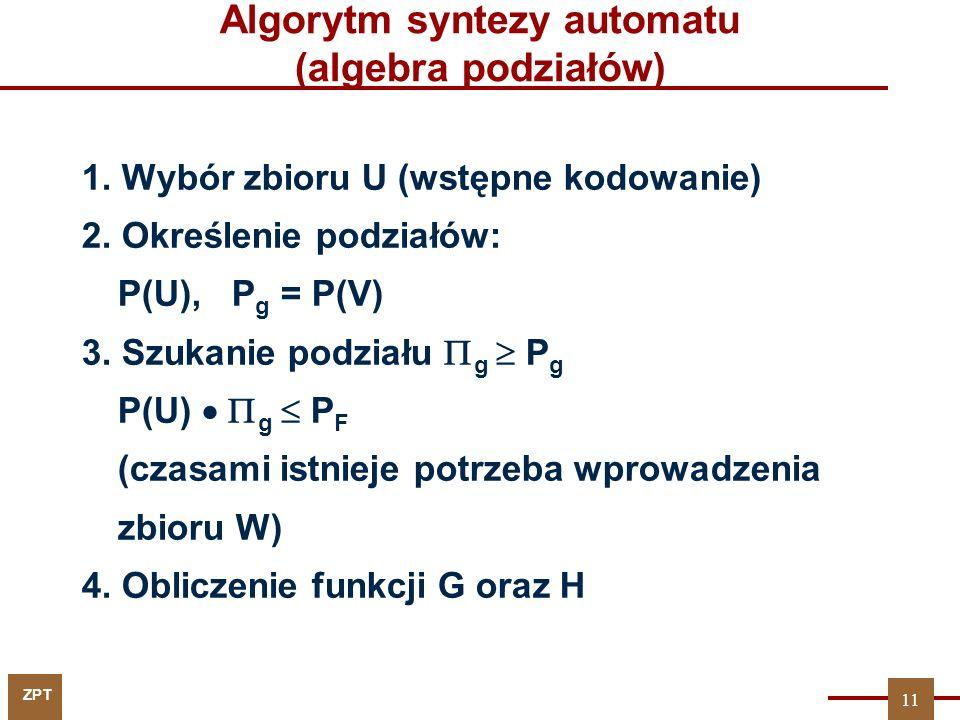ZPT Algorytm syntezy automatu (algebra podziałów) 1. Wybór zbioru U (wstępne kodowanie) 2. Określenie podziałów: P(U), P g = P(V) 3. Szukanie podziału
