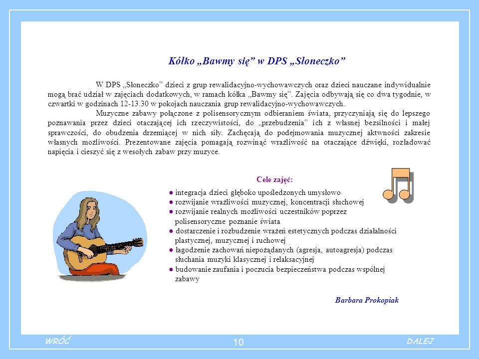 10 Kółko Bawmy się w DPS Słoneczko W DPS Słoneczko dzieci z grup rewalidacyjno-wychowawczych oraz dzieci nauczane indywidualnie mogą brać udział w zajęciach dodatkowych, w ramach kółka Bawmy się.