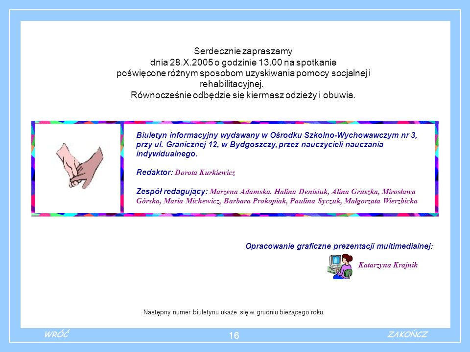16 Serdecznie zapraszamy dnia 28.X.2005 o godzinie 13.00 na spotkanie poświęcone różnym sposobom uzyskiwania pomocy socjalnej i rehabilitacyjnej.