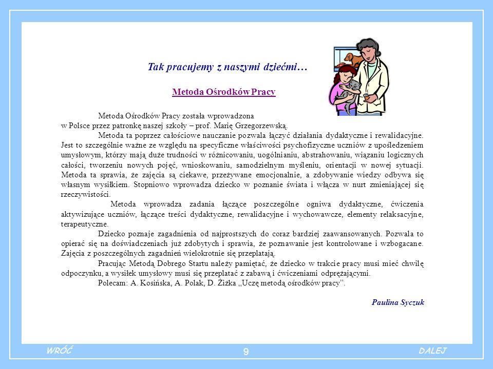 9 Tak pracujemy z naszymi dziećmi… Metoda Ośrodków Pracy Metoda Ośrodków Pracy została wprowadzona w Polsce przez patronkę naszej szkoły – prof. Marię