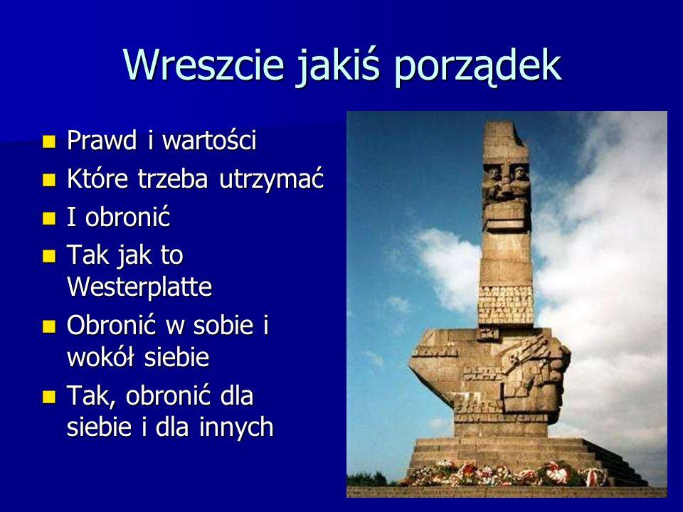 Wreszcie jakiś porządek Prawd i wartości Prawd i wartości Które trzeba utrzymać Które trzeba utrzymać I obronić I obronić Tak jak to Westerplatte Tak