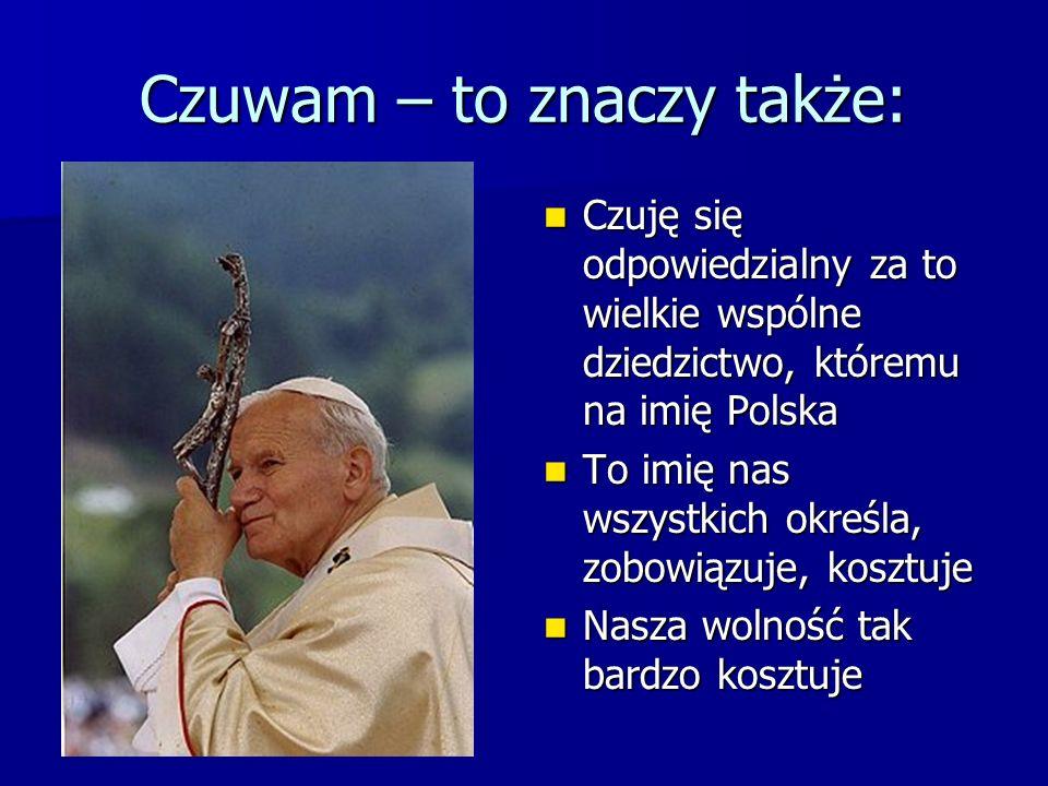 Czuwam – to znaczy także: Czuję się odpowiedzialny za to wielkie wspólne dziedzictwo, któremu na imię Polska Czuję się odpowiedzialny za to wielkie ws