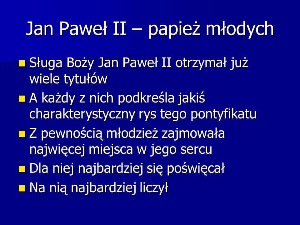 Jan Paweł II – papież młodych Sługa Boży Jan Paweł II otrzymał już wiele tytułów Sługa Boży Jan Paweł II otrzymał już wiele tytułów A każdy z nich pod