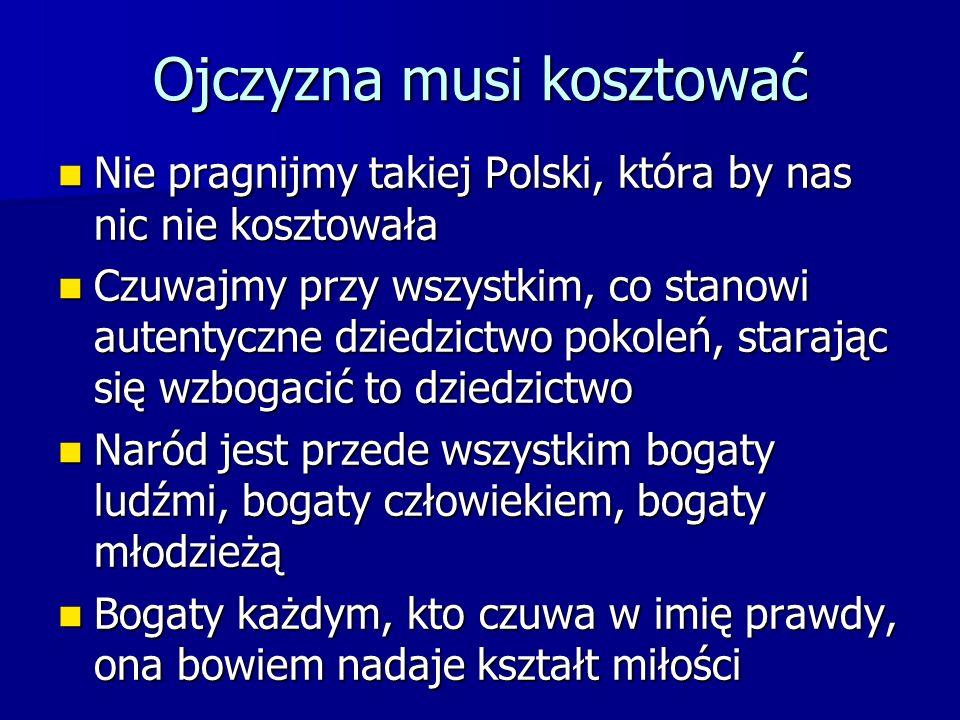 Ojczyzna musi kosztować Nie pragnijmy takiej Polski, która by nas nic nie kosztowała Nie pragnijmy takiej Polski, która by nas nic nie kosztowała Czuw