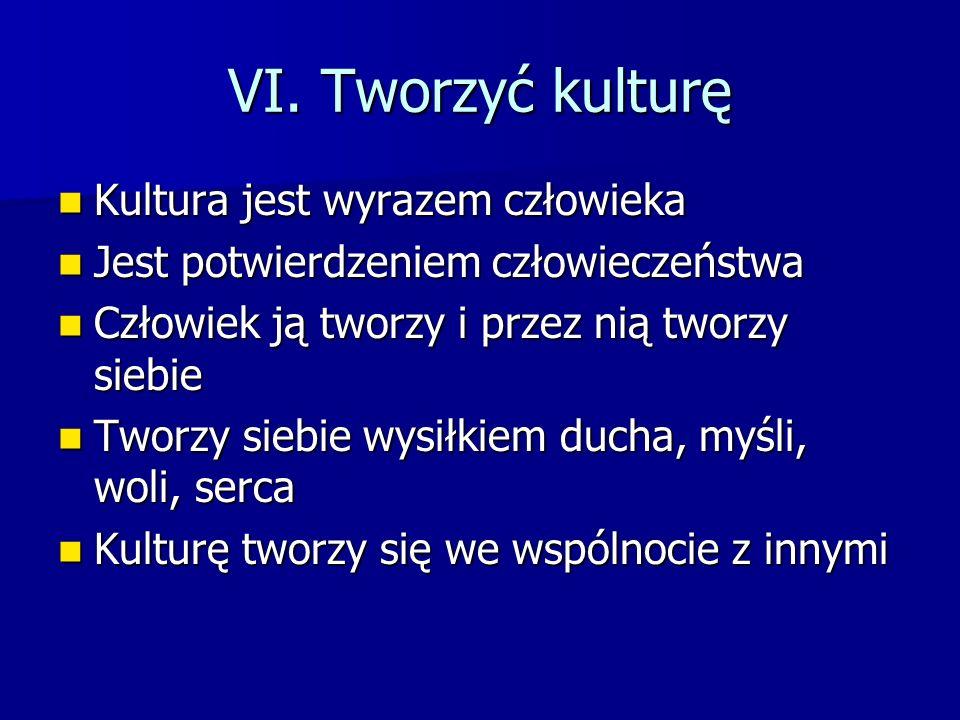 VI. Tworzyć kulturę Kultura jest wyrazem człowieka Kultura jest wyrazem człowieka Jest potwierdzeniem człowieczeństwa Jest potwierdzeniem człowieczeńs