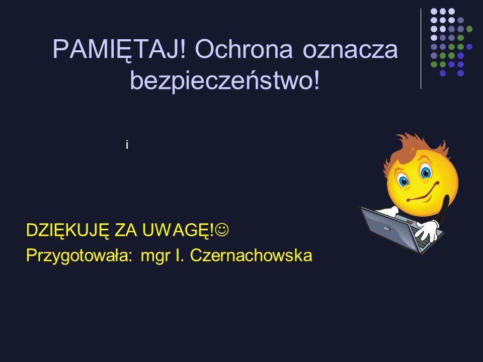 i PAMIĘTAJ! Ochrona oznacza bezpieczeństwo! DZIĘKUJĘ ZA UWAGĘ! Przygotowała: mgr I. Czernachowska