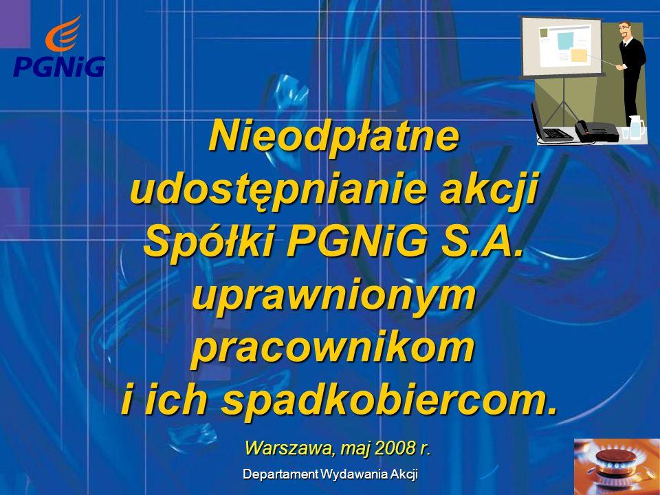 Departament Wydawania Akcji 1 Nieodpłatne udostępnianie akcji Spółki PGNiG S.A. uprawnionym pracownikom i ich spadkobiercom. Warszawa, maj 2008 r.