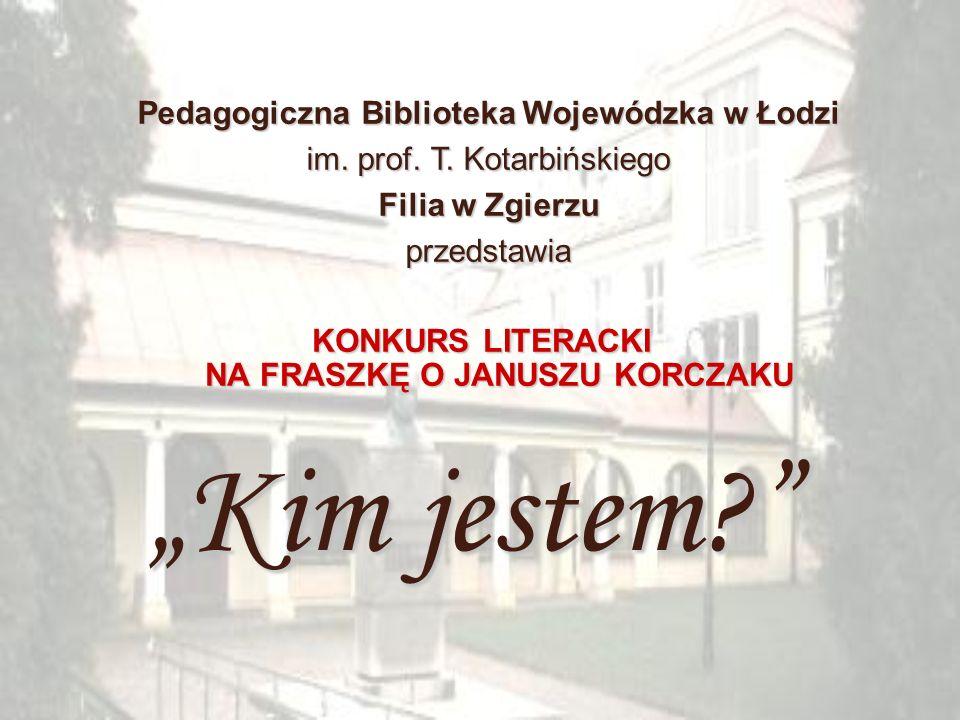 KONKURS LITERACKI NA FRASZKĘ O JANUSZU KORCZAKU Pedagogiczna Biblioteka Wojewódzka w Łodzi im. prof. T. Kotarbińskiego Filia w Zgierzu przedstawia Kim