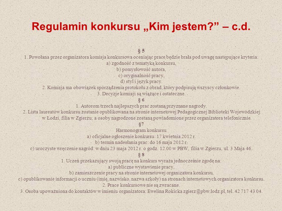 Regulamin konkursu Kim jestem? – c.d. § 5 1. Powołana przez organizatora komisja konkursowa oceniając prace będzie brała pod uwagę następujące kryteri