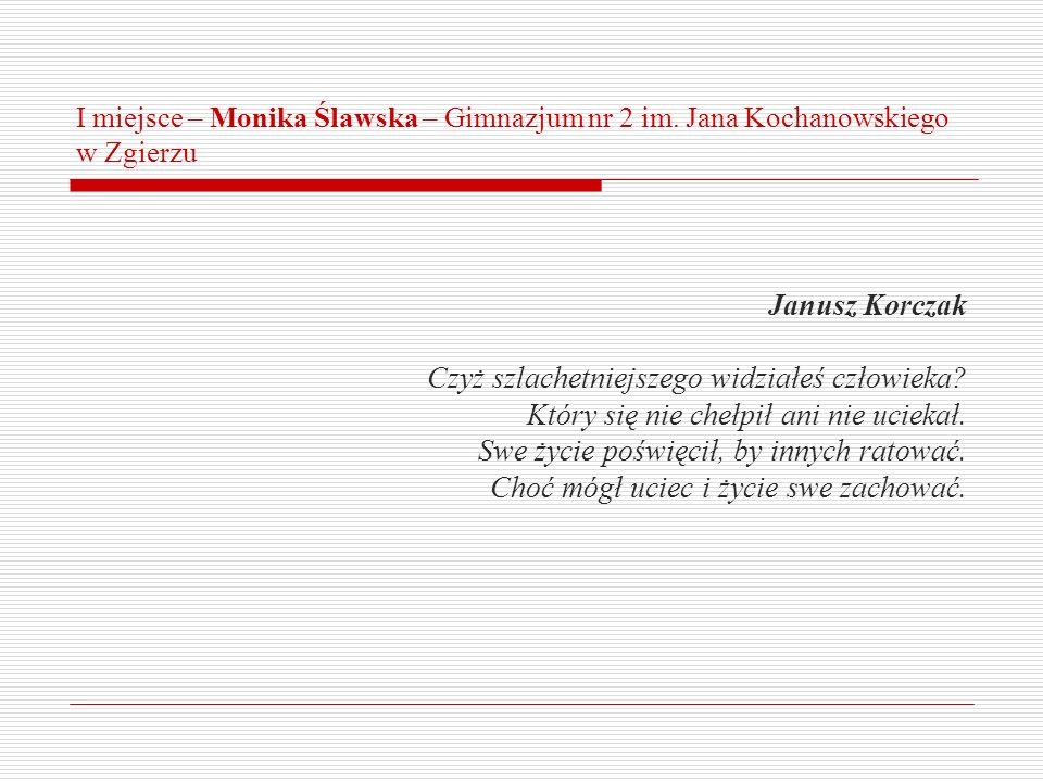 I miejsce – Monika Ślawska – Gimnazjum nr 2 im. Jana Kochanowskiego w Zgierzu Janusz Korczak Czyż szlachetniejszego widziałeś człowieka? Który się nie