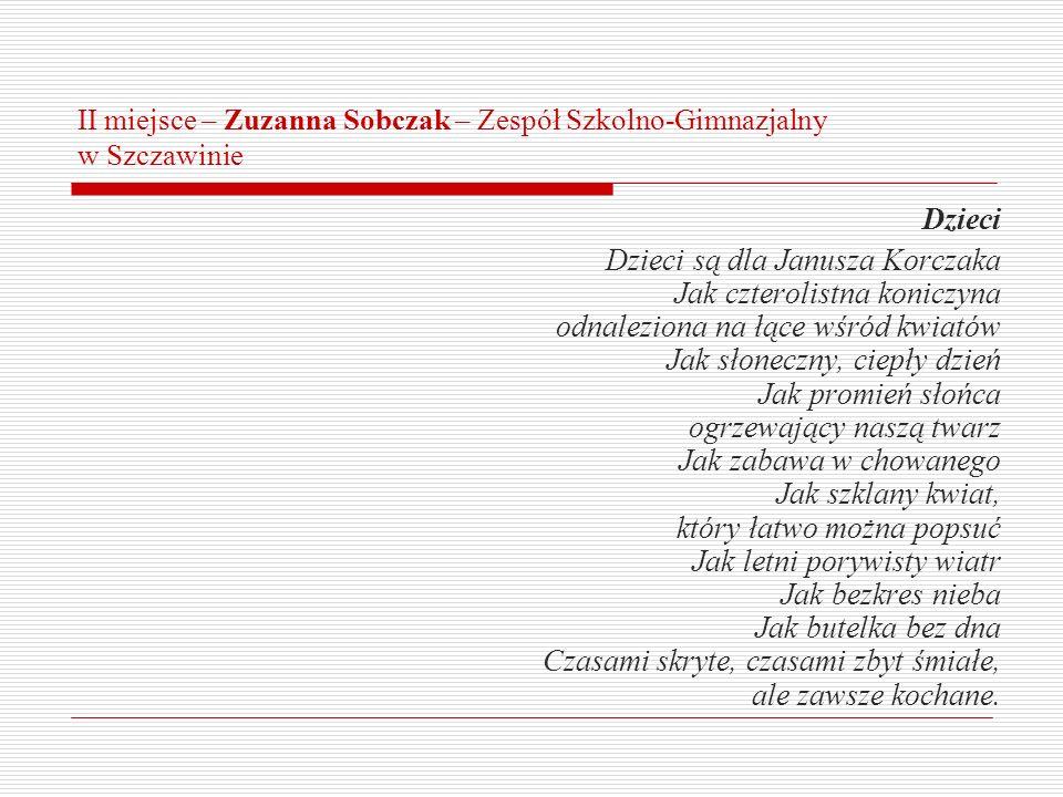 II miejsce – Zuzanna Sobczak – Zespół Szkolno-Gimnazjalny w Szczawinie Dzieci Dzieci są dla Janusza Korczaka Jak czterolistna koniczyna odnaleziona na