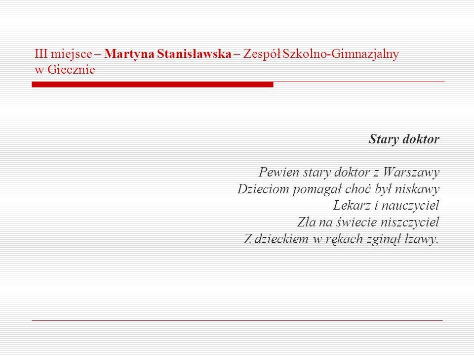 III miejsce – Martyna Stanisławska – Zespół Szkolno-Gimnazjalny w Giecznie Stary doktor Pewien stary doktor z Warszawy Dzieciom pomagał choć był niska