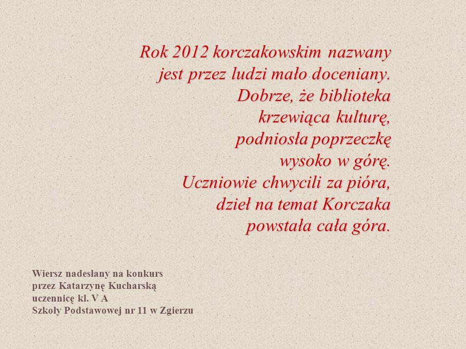 Rok 2012 korczakowskim nazwany jest przez ludzi mało doceniany. Dobrze, że biblioteka krzewiąca kulturę, podniosła poprzeczkę wysoko w górę. Uczniowie