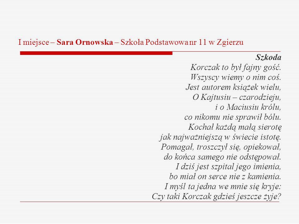 I miejsce – Sara Ornowska – Szkoła Podstawowa nr 11 w Zgierzu Szkoda Korczak to był fajny gość. Wszyscy wiemy o nim coś. Jest autorem książek wielu, O