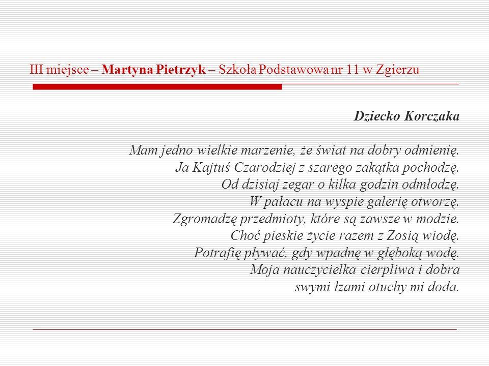 III miejsce – Martyna Pietrzyk – Szkoła Podstawowa nr 11 w Zgierzu Dziecko Korczaka Mam jedno wielkie marzenie, że świat na dobry odmienię. Ja Kajtuś
