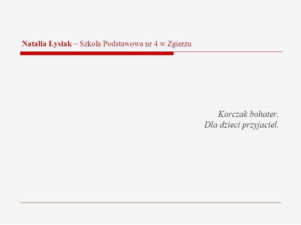 Natalia Łysiak – Szkoła Podstawowa nr 4 w Zgierzu Korczak bohater, Dla dzieci przyjaciel.
