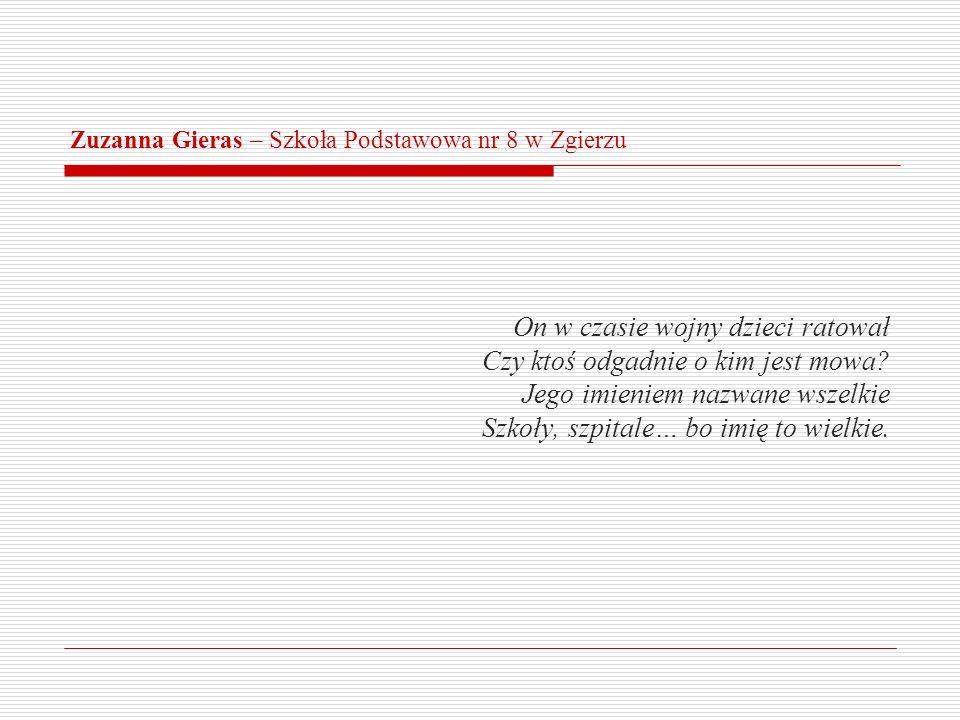 Zuzanna Gieras – Szkoła Podstawowa nr 8 w Zgierzu On w czasie wojny dzieci ratował Czy ktoś odgadnie o kim jest mowa? Jego imieniem nazwane wszelkie S