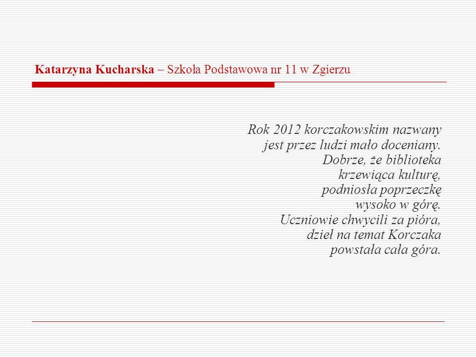 Katarzyna Kucharska – Szkoła Podstawowa nr 11 w Zgierzu Rok 2012 korczakowskim nazwany jest przez ludzi mało doceniany. Dobrze, że biblioteka krzewiąc