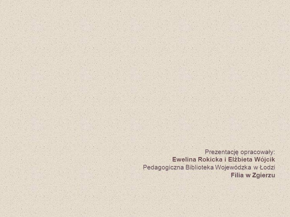 Prezentację opracowały: Pedagogiczna Biblioteka Wojewódzka w Łodzi Filia w Zgierzu Prezentację opracowały: Ewelina Rokicka i Elżbieta Wójcik Pedagogic