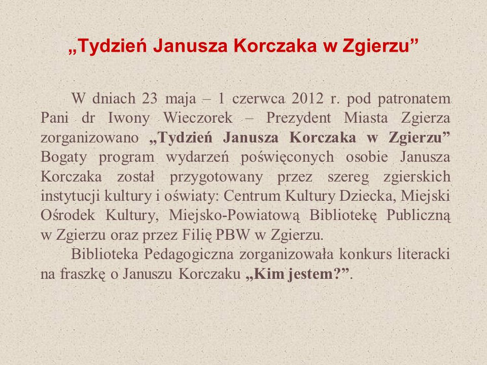 Tydzień Janusza Korczaka w Zgierzu W dniach 23 maja – 1 czerwca 2012 r. pod patronatem Pani dr Iwony Wieczorek – Prezydent Miasta Zgierza zorganizowan