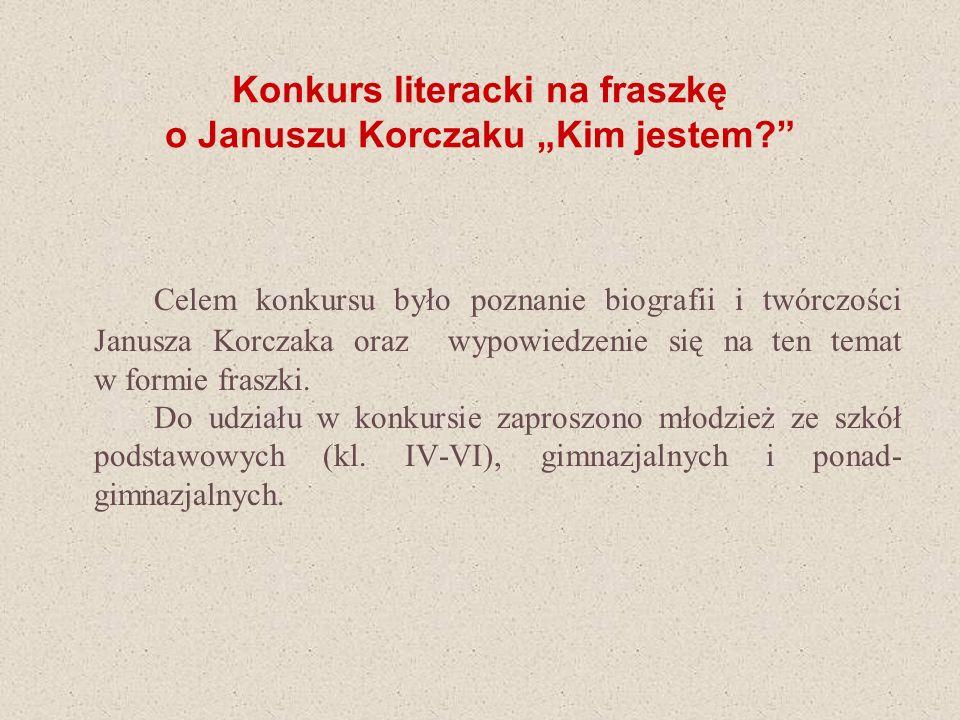 Konkurs literacki na fraszkę o Januszu Korczaku Kim jestem? Celem konkursu było poznanie biografii i twórczości Janusza Korczaka oraz wypowiedzenie si