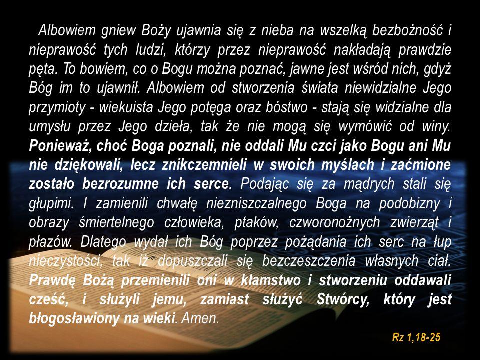 Albowiem gniew Boży ujawnia się z nieba na wszelką bezbożność i nieprawość tych ludzi, którzy przez nieprawość nakładają prawdzie pęta. To bowiem, co