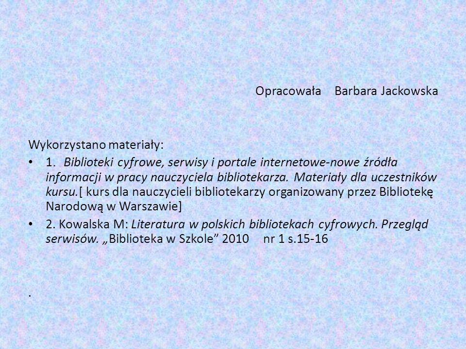Opracowała Barbara Jackowska Wykorzystano materiały: 1. Biblioteki cyfrowe, serwisy i portale internetowe-nowe źródła informacji w pracy nauczyciela b