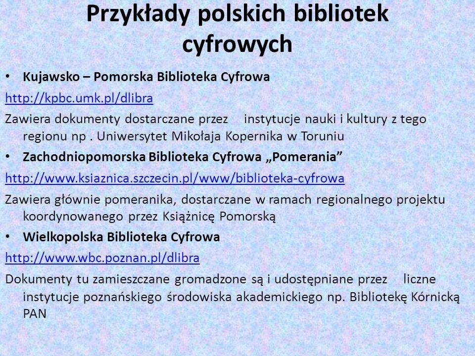 Przykłady polskich bibliotek cyfrowych Kujawsko – Pomorska Biblioteka Cyfrowa http://kpbc.umk.pl/dlibra Zawiera dokumenty dostarczane przez instytucje