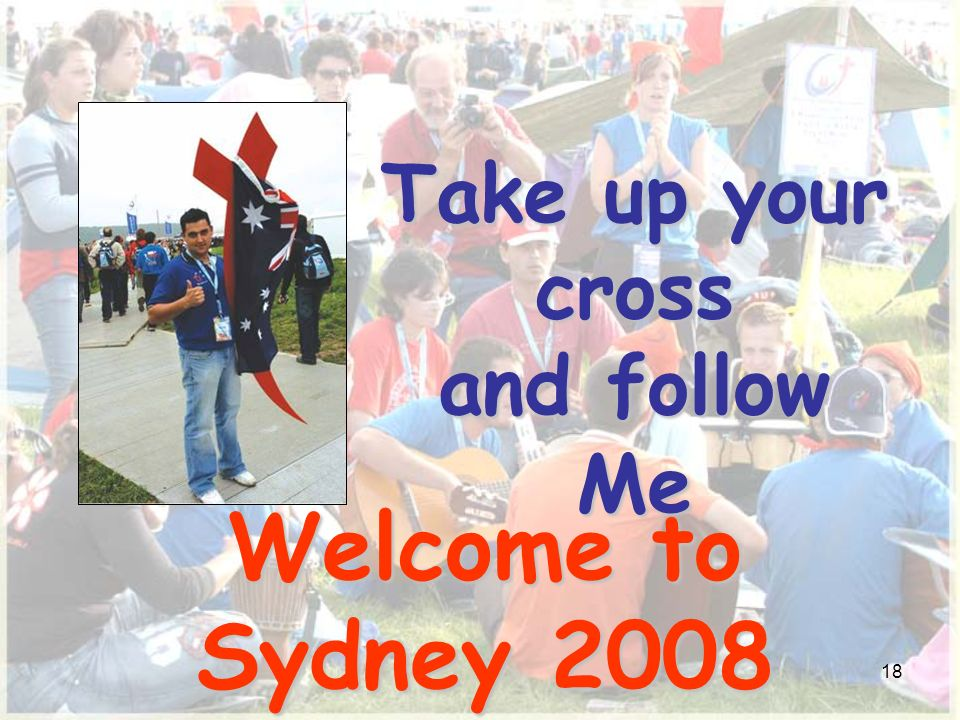 18 Welcome to Sydney 2008 Take up your cross and follow Me