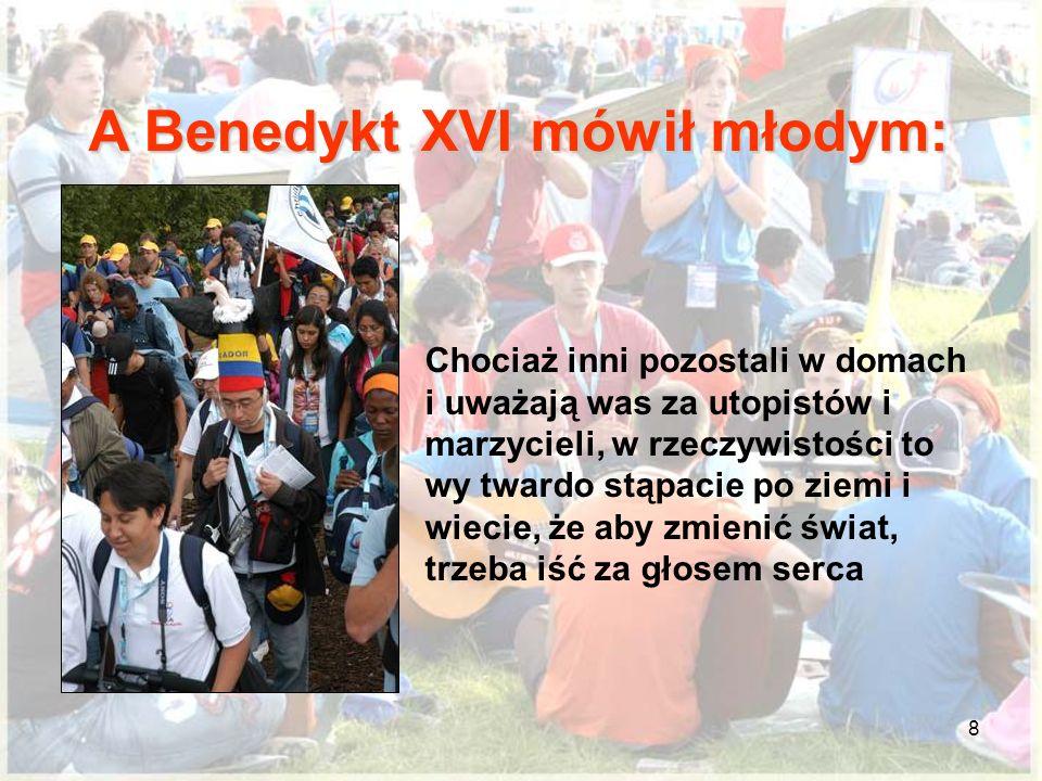 8 A Benedykt XVI mówił młodym: Chociaż inni pozostali w domach i uważają was za utopistów i marzycieli, w rzeczywistości to wy twardo stąpacie po ziemi i wiecie, że aby zmienić świat, trzeba iść za głosem serca