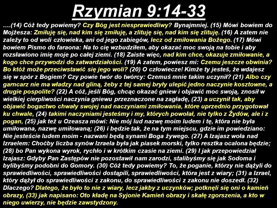 Rzymian 9:14-33 ….(14) Cóż tedy powiemy? Czy Bóg jest niesprawiedliwy? Bynajmniej. (15) Mówi bowiem do Mojżesza: Zmiłuję się, nad kim się zmiłuję, a z