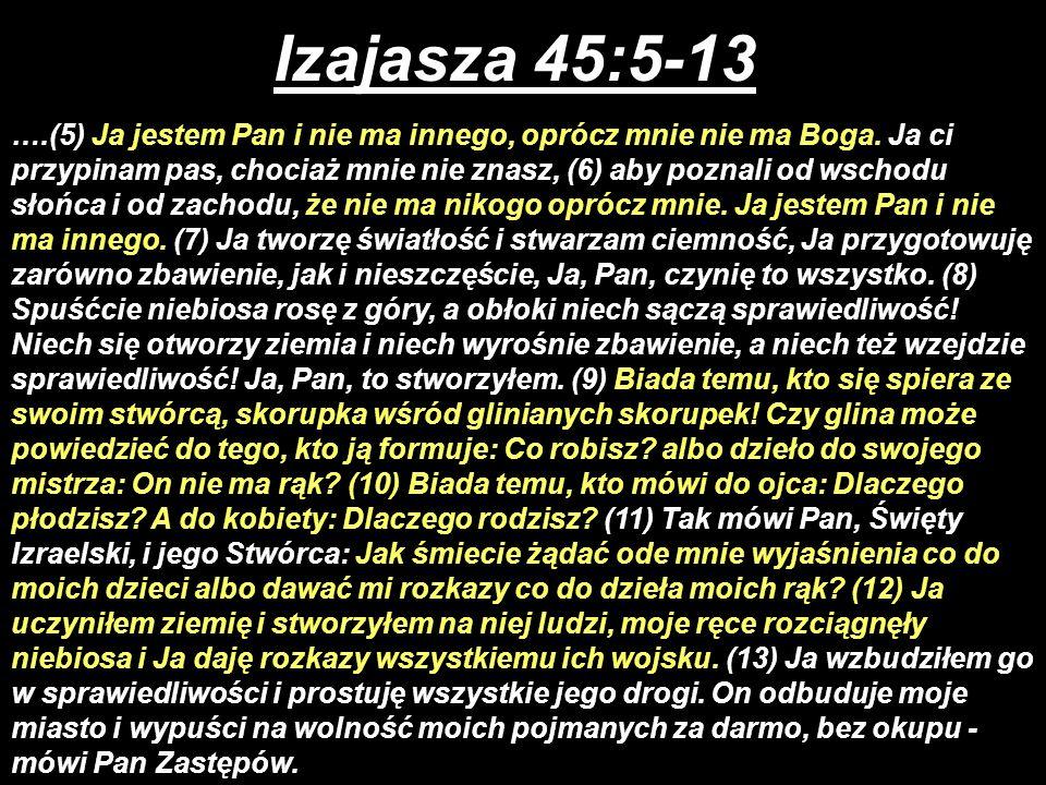 Izajasza 45:5-13 ….(5) Ja jestem Pan i nie ma innego, oprócz mnie nie ma Boga. Ja ci przypinam pas, chociaż mnie nie znasz, (6) aby poznali od wschodu
