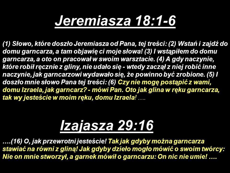 Jeremiasza 18:1-6 (1) Słowo, które doszło Jeremiasza od Pana, tej treści: (2) Wstań i zajdź do domu garncarza, a tam objawię ci moje słowa! (3) I wstą