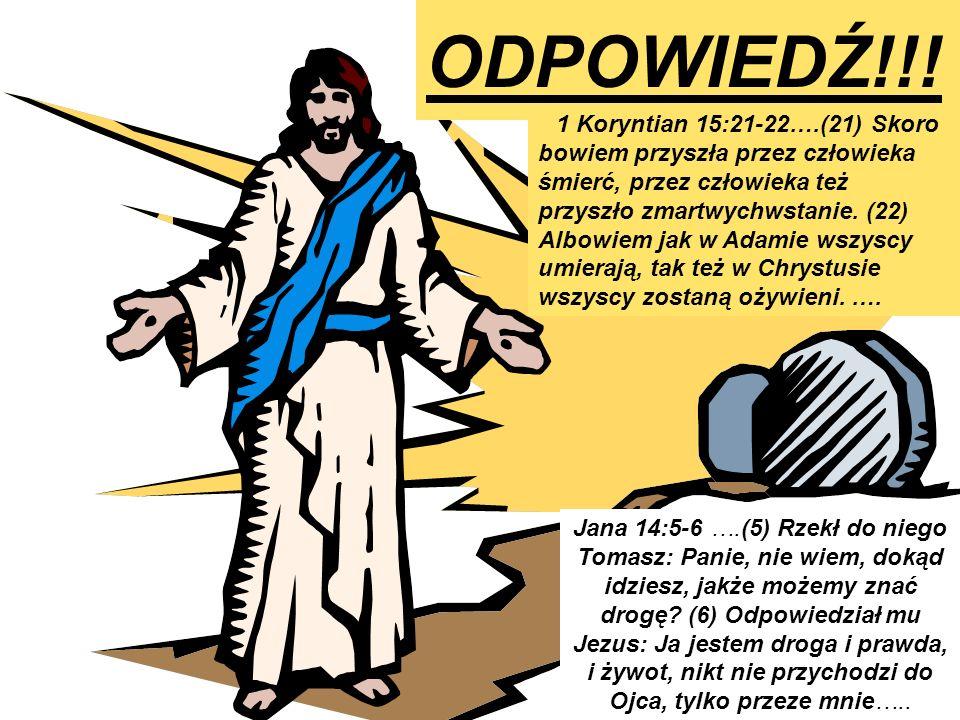 ODPOWIEDŹ!!! 1 Koryntian 15:21-22….(21) Skoro bowiem przyszła przez człowieka śmierć, przez człowieka też przyszło zmartwychwstanie. (22) Albowiem jak