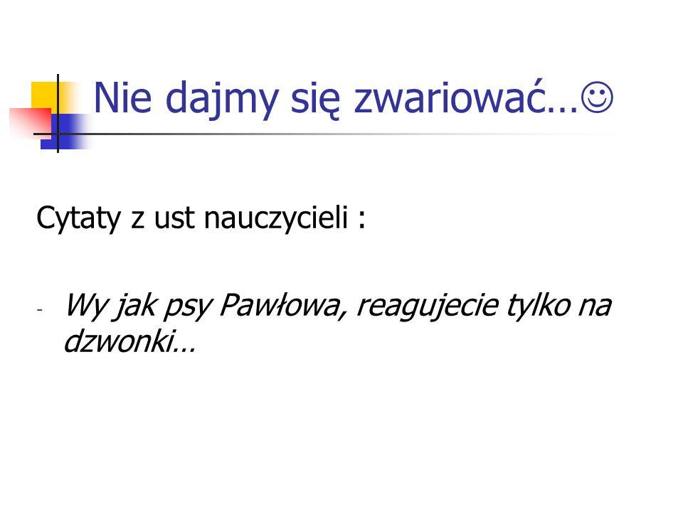 Nie dajmy się zwariować… Cytaty z ust nauczycieli : - Wy jak psy Pawłowa, reagujecie tylko na dzwonki…