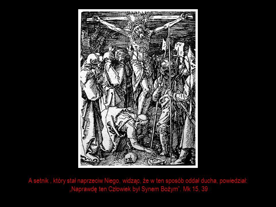 A setnik, który stał naprzeciw Niego, widząc, że w ten sposób oddał ducha, powiedział: Naprawdę ten Człowiek był Synem Bożym.