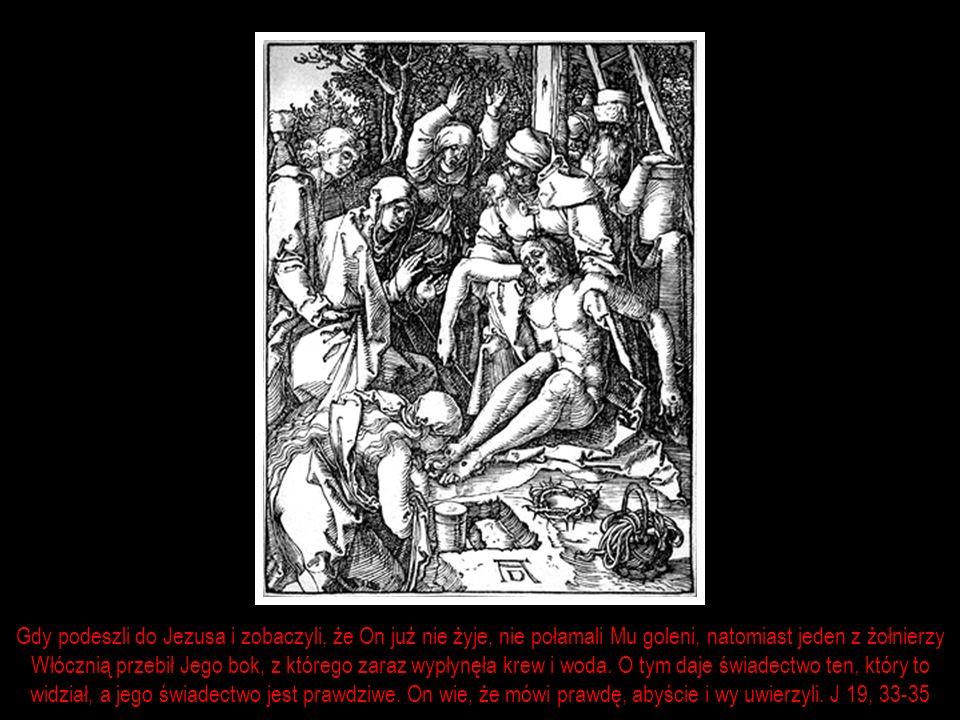 Gdy podeszli do Jezusa i zobaczyli, że On już nie żyje, nie połamali Mu goleni, natomiast jeden z żołnierzy Włócznią przebił Jego bok, z którego zaraz wypłynęła krew i woda.