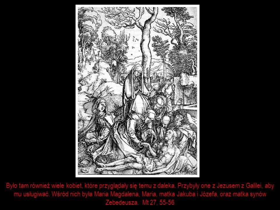Było tam również wiele kobiet, które przyglądały się temu z daleka. Przybyły one z Jezusem z Galilei, aby mu usługiwać. Wśród nich była Maria Magdalen