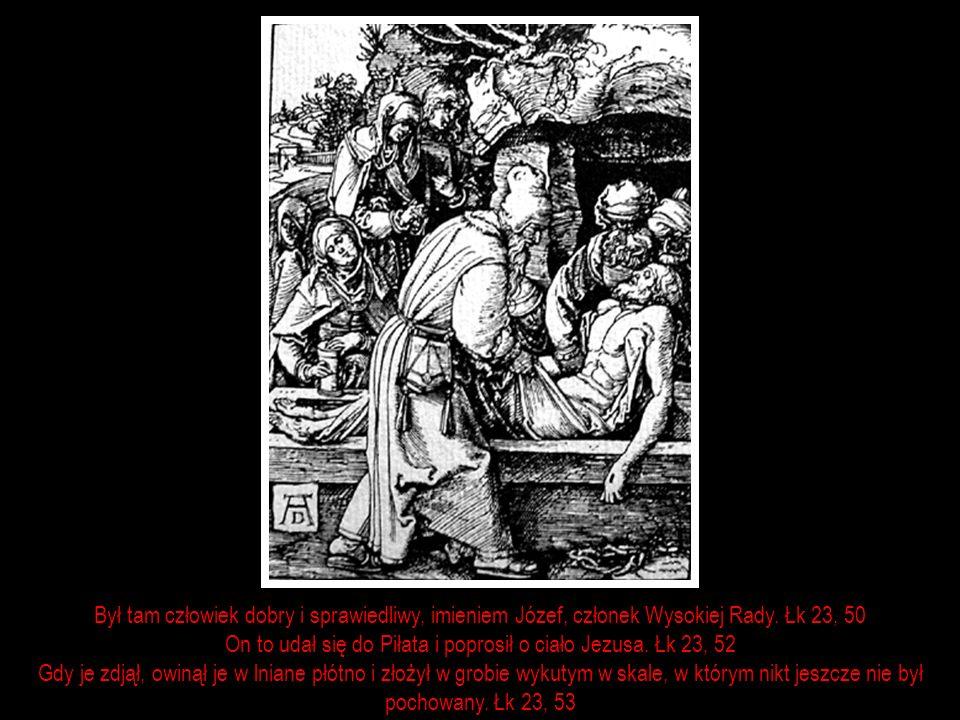 Był tam człowiek dobry i sprawiedliwy, imieniem Józef, członek Wysokiej Rady. Łk 23, 50 On to udał się do Piłata i poprosił o ciało Jezusa. Łk 23, 52