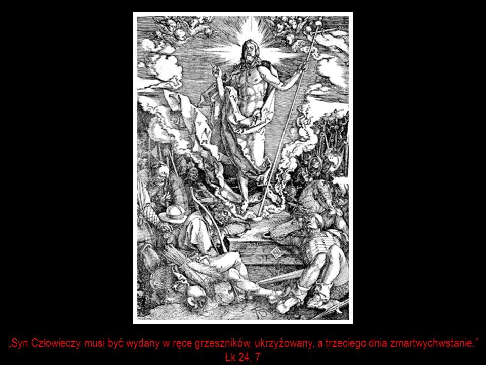 Syn Człowieczy musi być wydany w ręce grzeszników, ukrzyżowany, a trzeciego dnia zmartwychwstanie. Łk 24, 7