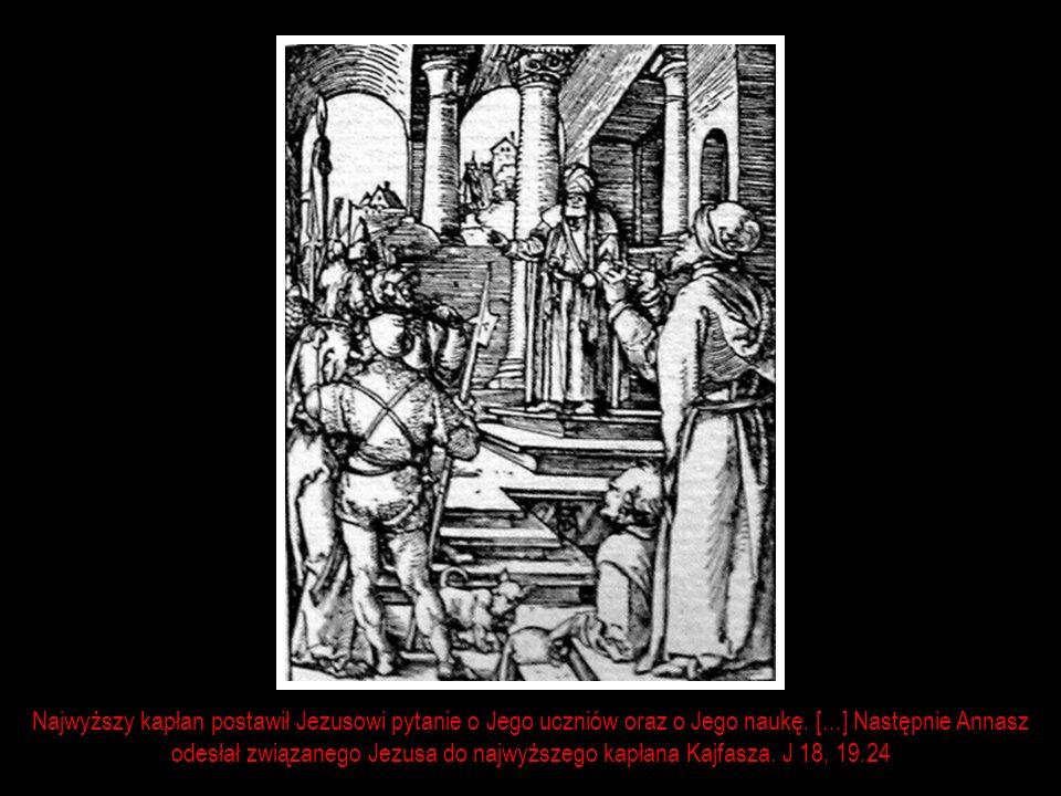 Najwyższy kapłan postawił Jezusowi pytanie o Jego uczniów oraz o Jego naukę. [...] Następnie Annasz odesłał związanego Jezusa do najwyższego kapłana K