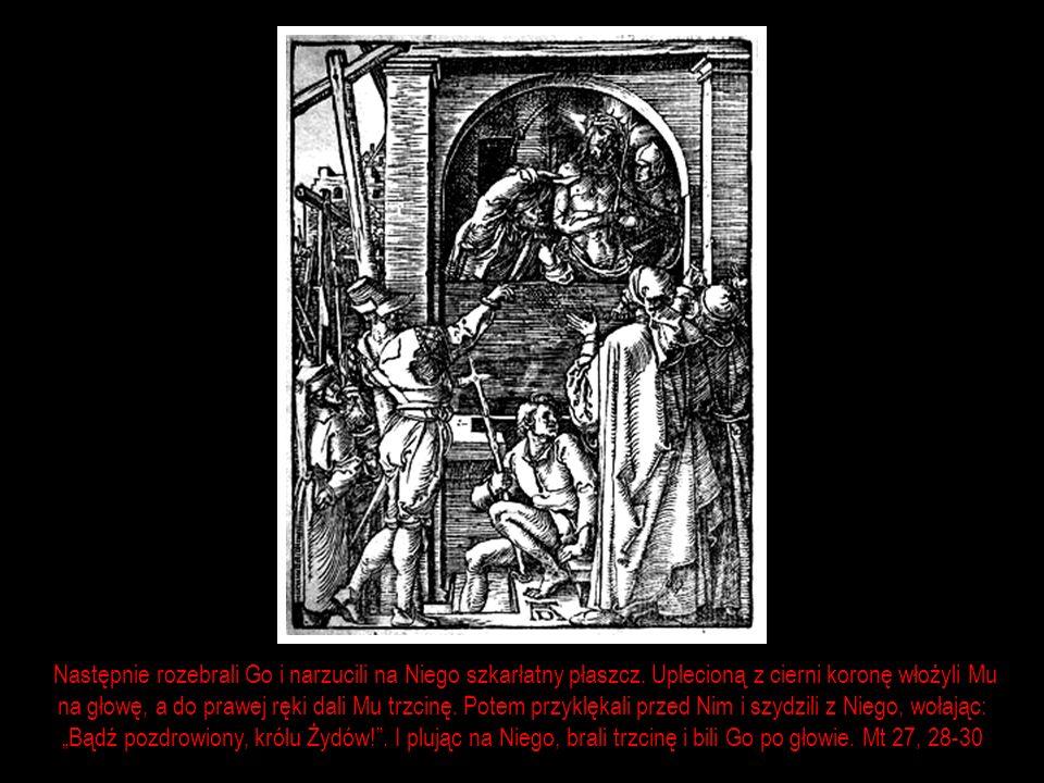 Następnie rozebrali Go i narzucili na Niego szkarłatny płaszcz. Uplecioną z cierni koronę włożyli Mu na głowę, a do prawej ręki dali Mu trzcinę. Potem