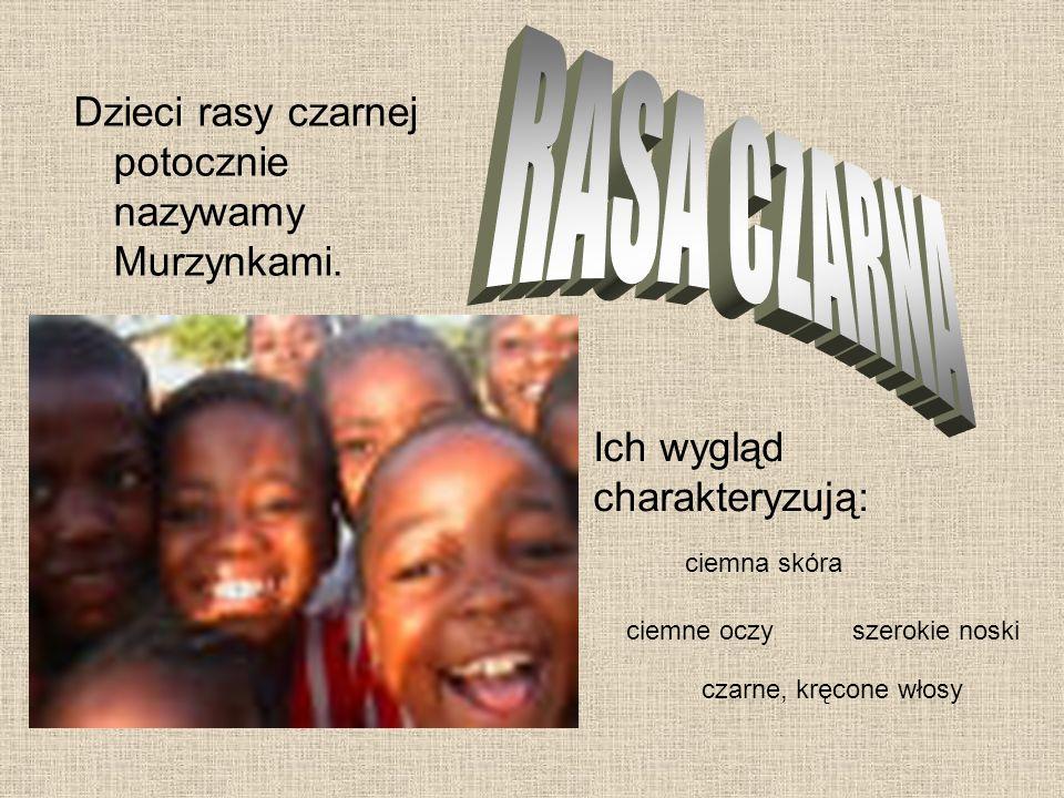 Dzieci rasy czarnej potocznie nazywamy Murzynkami. Ich wygląd charakteryzują: ciemna skóra czarne, kręcone włosy ciemne oczyszerokie noski